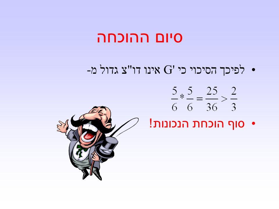 סיום ההוכחה לפיכך הסיכוי כי G אינו דו צ גדול מ- סוף הוכחת הנכונות !