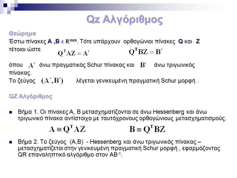 Qz Αλγόριθμος Θεώρημα Έστω πίνακες Α,Β ℝ nxn. Τότε υπάρχουν ορθογώνιοι πίνακες Q και Ζ τέτοιοι ώστε όπου άνω πραγματικός Schur πίνακας και άνω τριγωνι