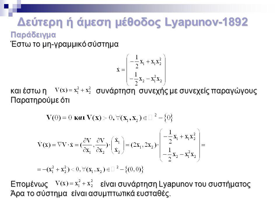 Δεύτερη ή άμεση μέθοδος Lyapunov-1892 Παράδειγμα Έστω το μη-γραμμικό σύστημα και έστω η συνάρτηση συνεχής με συνεχείς παραγώγους Παρατηρούμε ότι Επομέ