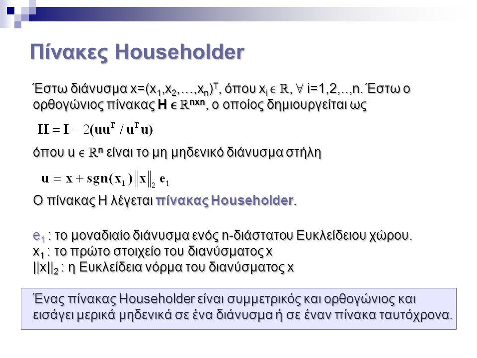 Πίνακες Householder Έστω διάνυσμα x=(x 1,x 2,…,x n ) T, όπου x i ℝ, ∀ i=1,2,..,n. Έστω ο ορθογώνιος πίνακας H ℝ nxn, ο οποίος δημιουργείται ως όπου u