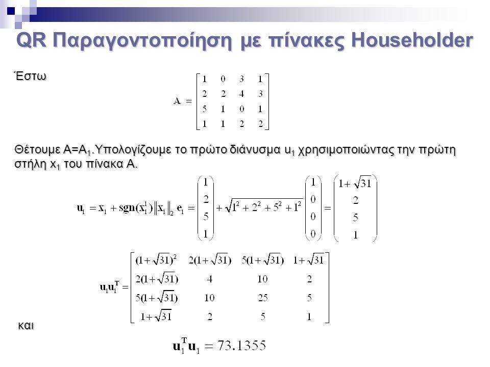 QR Παραγοντοποίηση με πίνακες Householder Έστω Θέτουμε Α=Α 1.Υπολογίζουμε το πρώτο διάνυσμα u 1 χρησιμοποιώντας την πρώτη στήλη x 1 του πίνακα Α. και