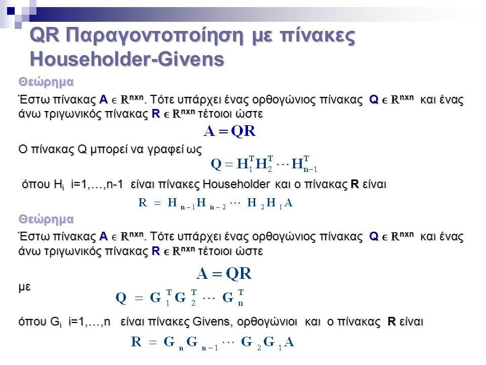 QR Παραγοντοποίηση με πίνακες Householder-Givens Θεώρημα Έστω πίνακας Α ℝ nxn. Τότε υπάρχει ένας ορθογώνιος πίνακας Q ℝ nxn και ένας άνω τριγωνικός πί