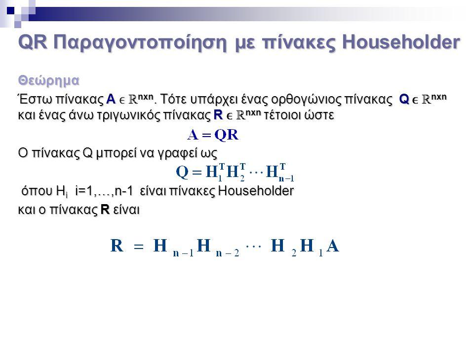 QR Παραγοντοποίηση με πίνακες Householder Θεώρημα Έστω πίνακας Α ℝ nxn. Τότε υπάρχει ένας ορθογώνιος πίνακας Q ℝ nxn και ένας άνω τριγωνικός πίνακας R