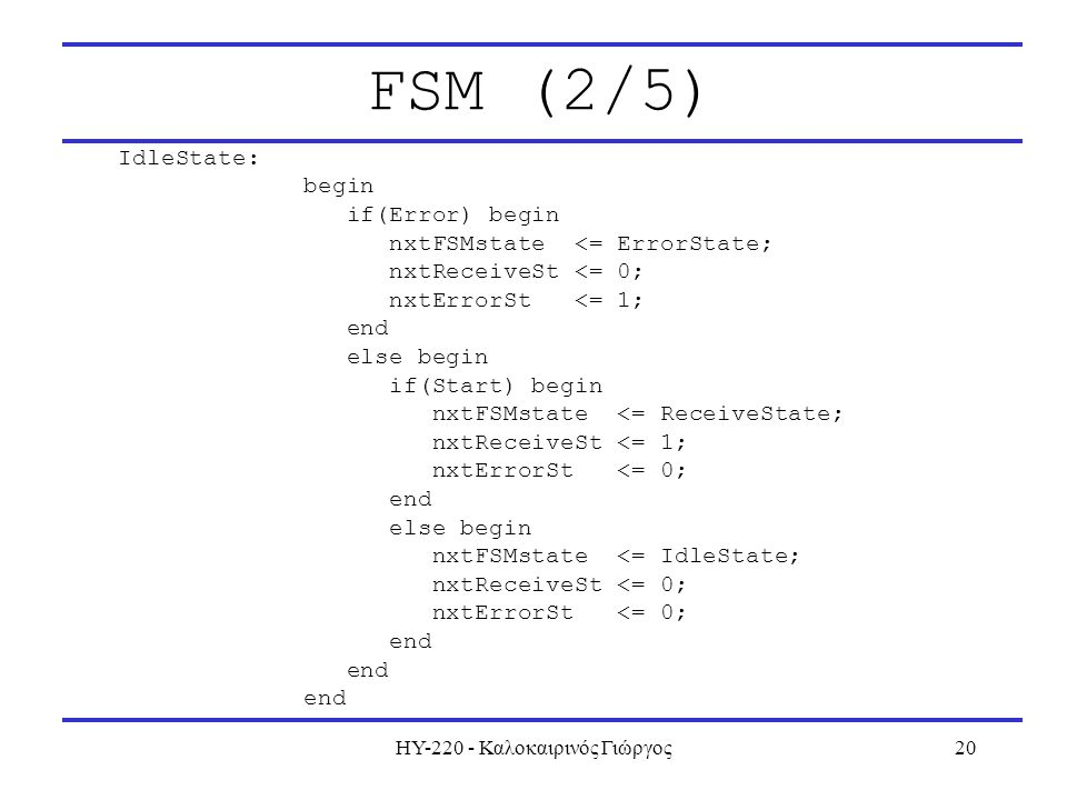 ΗΥ-220 - Καλοκαιρινός Γιώργος20 FSM (2/5) IdleState: begin if(Error) begin nxtFSMstate <= ErrorState; nxtReceiveSt <= 0; nxtErrorSt <= 1; end else begin if(Start) begin nxtFSMstate <= ReceiveState; nxtReceiveSt <= 1; nxtErrorSt <= 0; end else begin nxtFSMstate <= IdleState; nxtReceiveSt <= 0; nxtErrorSt <= 0; end