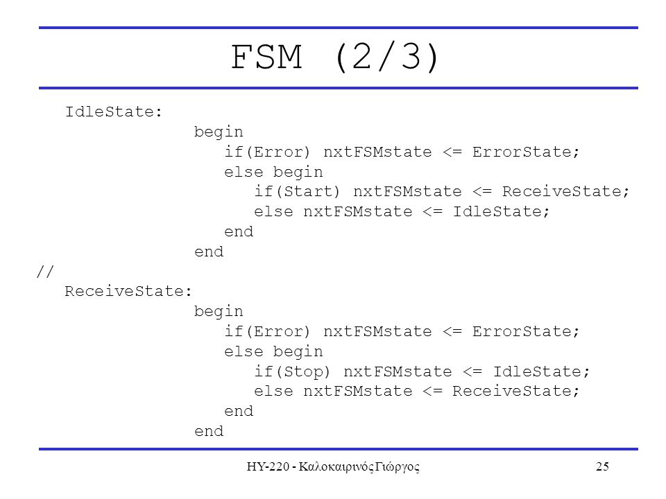 ΗΥ-220 - Καλοκαιρινός Γιώργος25 FSM (2/3) IdleState: begin if(Error) nxtFSMstate <= ErrorState; else begin if(Start) nxtFSMstate <= ReceiveState; else nxtFSMstate <= IdleState; end // ReceiveState: begin if(Error) nxtFSMstate <= ErrorState; else begin if(Stop) nxtFSMstate <= IdleState; else nxtFSMstate <= ReceiveState; end