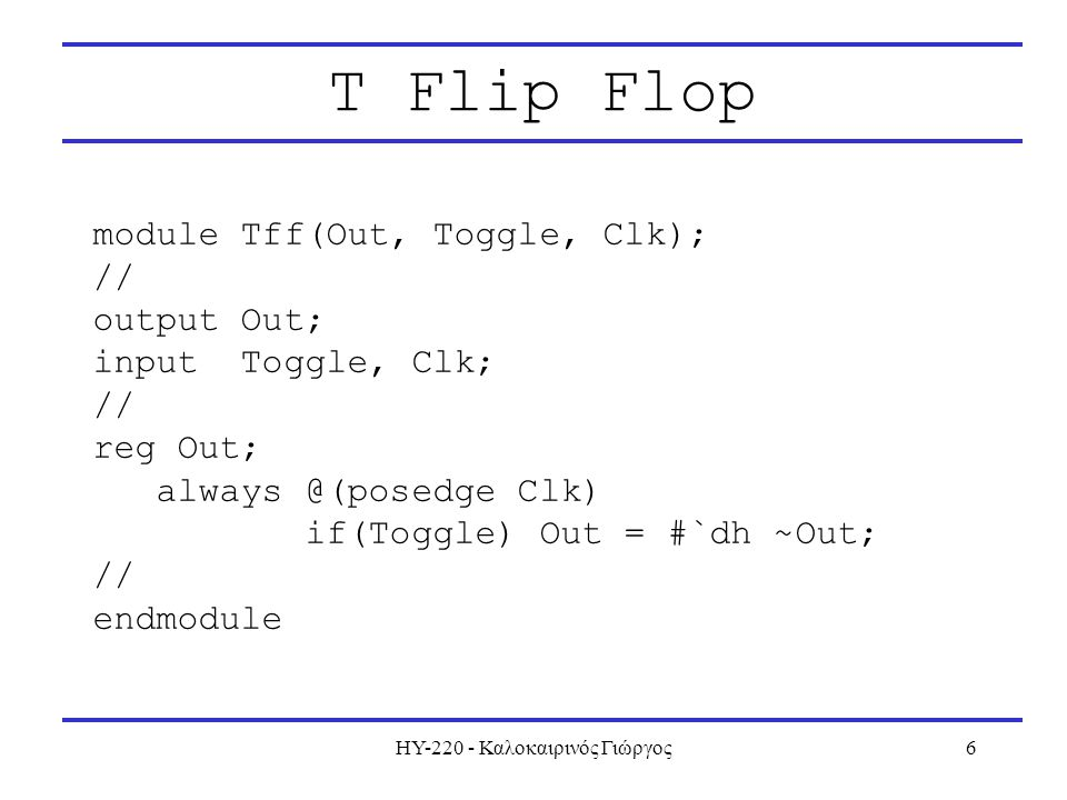 ΗΥ-220 - Καλοκαιρινός Γιώργος6 T Flip Flop module Tff(Out, Toggle, Clk); // output Out; input Toggle, Clk; // reg Out; always @(posedge Clk) if(Toggle) Out = #`dh ~Out; // endmodule