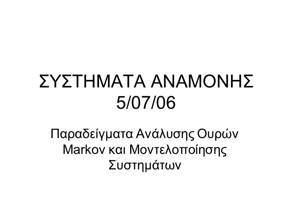ΣΥΣΤΗΜΑΤΑ ΑΝΑΜΟΝΗΣ 5/07/06 Παραδείγματα Ανάλυσης Ουρών Markov και Μοντελοποίησης Συστημάτων