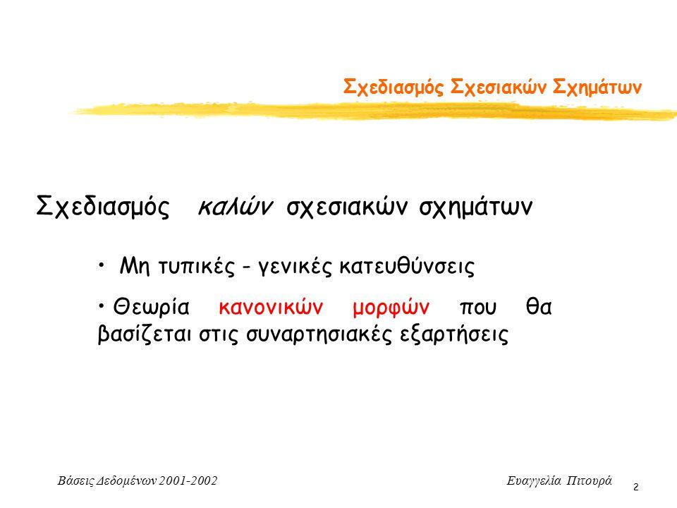 Βάσεις Δεδομένων 2001-2002 Ευαγγελία Πιτουρά 63 Πρώτη Κανονική Μορφή Πρώτη Κανονική Μορφή (1ΝF) Δεν επιτρέπονται πλειότιμα ή σύνθετα γνωρίσματα ΕΡΓ_ΕΡΓΟ(ΑΡ_ΤΑΥΤ, ΕΡ_ΟΝΟΜΑ, {ΕΡΓΑ(ΚΩΔ_ΕΡΓΟΥ, ΩΡΕΣ)}) Παράδειγμα με σύνθετα (εμφωλευόμενες σχέσεις) ΕΡΓ_ΕΡΓΟ(ΑΡ_ΤΑΥΤ, ΕΡ_ΟΝΟΜΑ, ΚΩΔ_ΕΡΓΟΥ, ΩΡΕΣ) ΑΡ_ΤΑΥΤ  ΕΡ_ΟΝΟΜΑΑΡ_ΤΑΥΤ ΚΩΔ_ΕΡΓΟΥ  ΩΡΕΣ Αποσύνθεση (unnesting) σε ΕΡΓ_ΕΡΓΟ1(ΑΡ_ΤΑΥΤ, ΕΡ_ΟΝΟΜΑ) ΕΡΓ_ΕΡΓΟ2(ΑΡ_ΤΑΥΤ, ΚΩΔ_ΕΡΓΟΥ, ΩΡΕΣ)