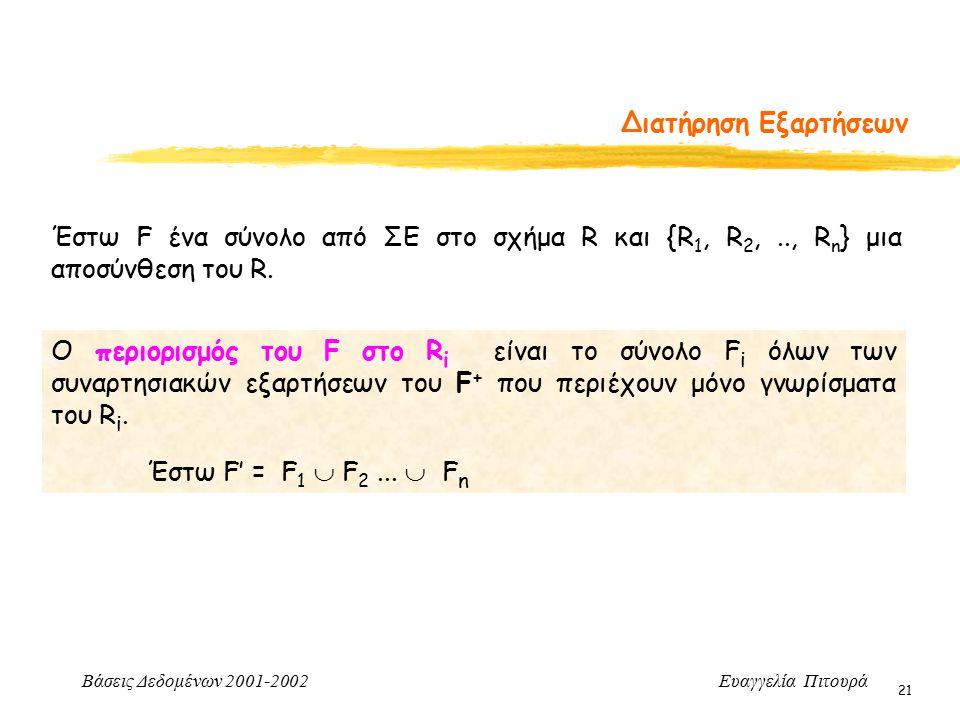 Βάσεις Δεδομένων 2001-2002 Ευαγγελία Πιτουρά 21 Διατήρηση Εξαρτήσεων Ο περιορισμός του F στο R i είναι το σύνολο F i όλων των συναρτησιακών εξαρτήσεων του F + που περιέχουν μόνο γνωρίσματα του R i.