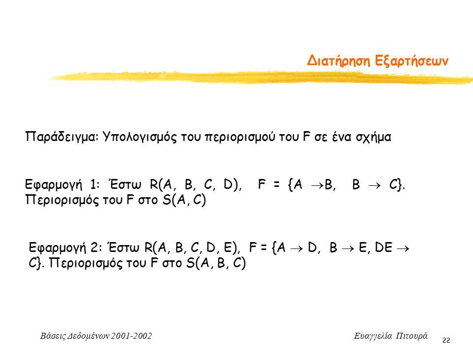 Βάσεις Δεδομένων 2001-2002 Ευαγγελία Πιτουρά 22 Διατήρηση Εξαρτήσεων Παράδειγμα: Υπολογισμός του περιορισμού του F σε ένα σχήμα Εφαρμογή 1: Έστω R(A,