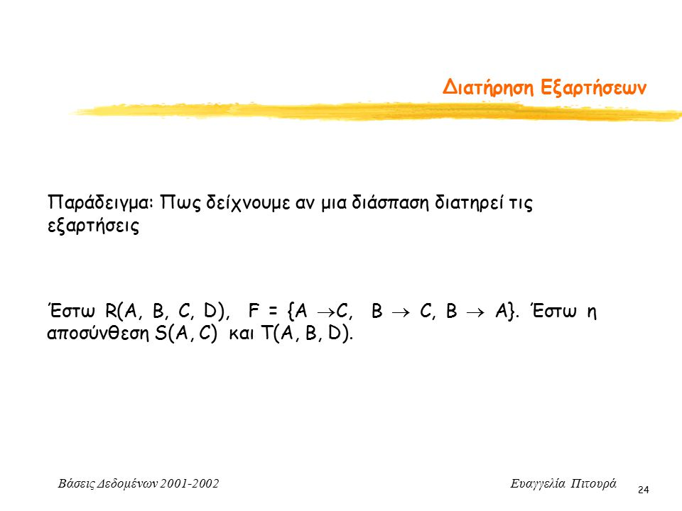 Βάσεις Δεδομένων 2001-2002 Ευαγγελία Πιτουρά 24 Διατήρηση Εξαρτήσεων Παράδειγμα: Πως δείχνουμε αν μια διάσπαση διατηρεί τις εξαρτήσεις Έστω R(A, B, C,