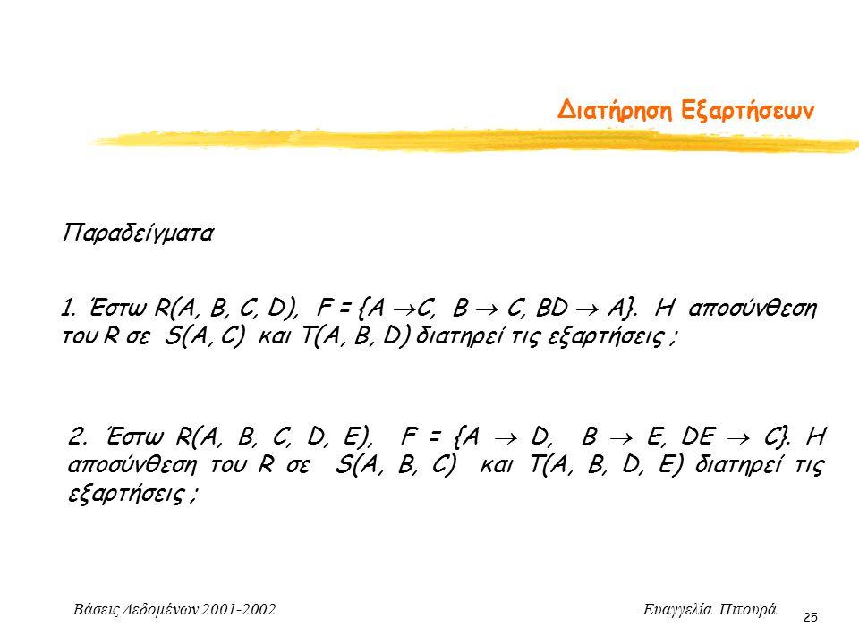 Βάσεις Δεδομένων 2001-2002 Ευαγγελία Πιτουρά 25 Διατήρηση Εξαρτήσεων 1. Έστω R(A, B, C, D), F = {A  C, B  C, ΒD  A}. Η αποσύνθεση του R σε S(A, C)