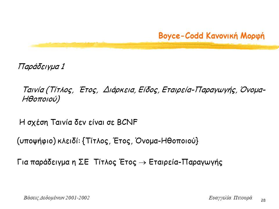 Βάσεις Δεδομένων 2001-2002 Ευαγγελία Πιτουρά 28 Boyce-Codd Κανονική Μορφή Παράδειγμα 1 Ταινία (Τίτλος, Έτος, Διάρκεια, Είδος, Εταιρεία-Παραγωγής, Όνομα- Ηθοποιού) Η σχέση Ταινία δεν είναι σε BCNF (υποψήφιο) κλειδί: {Τίτλος, Έτος, Όνομα-Ηθοποιού} Για παράδειγμα η ΣΕ Τίτλος Έτος  Εταιρεία-Παραγωγής