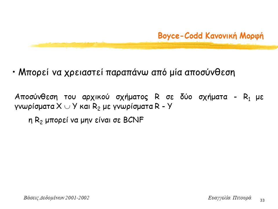 Βάσεις Δεδομένων 2001-2002 Ευαγγελία Πιτουρά 33 Boyce-Codd Κανονική Μορφή Μπορεί να χρειαστεί παραπάνω από μία αποσύνθεση Αποσύνθεση του αρχικού σχήματος R σε δύο σχήματα - R 1 με γνωρίσματα Χ  Y και R 2 με γνωρίσματα R - Y η R 2 μπορεί να μην είναι σε BCNF