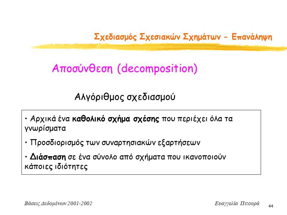 Βάσεις Δεδομένων 2001-2002 Ευαγγελία Πιτουρά 44 Σχεδιασμός Σχεσιακών Σχημάτων - Επανάληψη Αλγόριθμος σχεδιασμού Αρχικά ένα καθολικό σχήμα σχέσης που περιέχει όλα τα γνωρίσματα Προσδιορισμός των συναρτησιακών εξαρτήσεων Διάσπαση σε ένα σύνολο από σχήματα που ικανοποιούν κάποιες ιδιότητες Αποσύνθεση (decomposition)