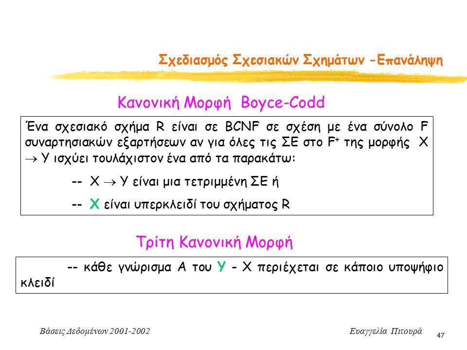 Βάσεις Δεδομένων 2001-2002 Ευαγγελία Πιτουρά 47 Σχεδιασμός Σχεσιακών Σχημάτων -Επανάληψη Κανονική Μορφή Boyce-Codd Ένα σχεσιακό σχήμα R είναι σε BCNF σε σχέση με ένα σύνολο F συναρτησιακών εξαρτήσεων αν για όλες τις ΣΕ στο F + της μορφής X  Y ισχύει τουλάχιστον ένα από τα παρακάτω: -- X  Y είναι μια τετριμμένη ΣΕ ή -- X είναι υπερκλειδί του σχήματος R Τρίτη Κανονική Μορφή -- κάθε γνώρισμα Α του Υ - Χ περιέχεται σε κάποιο υποψήφιο κλειδί