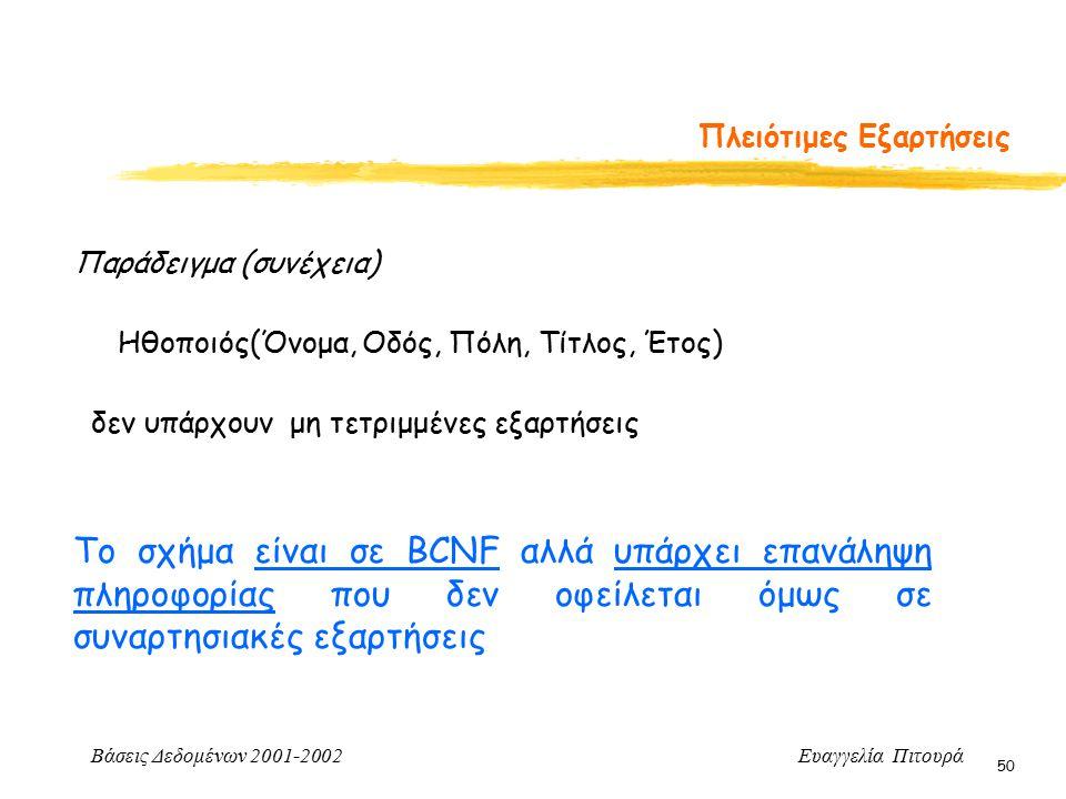 Βάσεις Δεδομένων 2001-2002 Ευαγγελία Πιτουρά 50 Πλειότιμες Εξαρτήσεις Παράδειγμα (συνέχεια) Ηθοποιός(Όνομα, Οδός, Πόλη, Τίτλος, Έτος) Το σχήμα είναι σε BCNF αλλά υπάρχει επανάληψη πληροφορίας που δεν οφείλεται όμως σε συναρτησιακές εξαρτήσεις δεν υπάρχουν μη τετριμμένες εξαρτήσεις