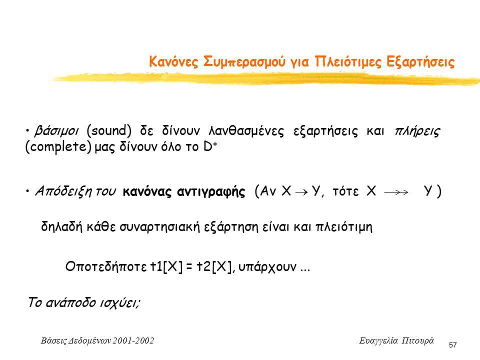 Βάσεις Δεδομένων 2001-2002 Ευαγγελία Πιτουρά 57 Κανόνες Συμπερασμού για Πλειότιμες Εξαρτήσεις βάσιμοι (sound) δε δίνουν λανθασμένες εξαρτήσεις και πλήρεις (complete) μας δίνουν όλο το D + Απόδειξη του κανόνας αντιγραφής (Αν X  Y, τότε Χ Y ) δηλαδή κάθε συναρτησιακή εξάρτηση είναι και πλειότιμη Οποτεδήποτε t1[X] = t2[Χ], υπάρχουν...