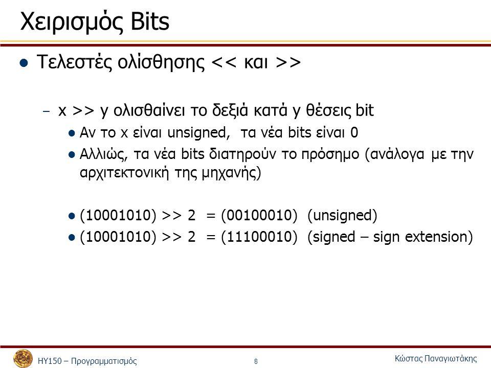 ΗΥ150 – Προγραμματισμός Κώστας Παναγιωτάκης 8 Χειρισμός Bits Τελεστές ολίσθησης > – x >> y ολισθαίνει το δεξιά κατά y θέσεις bit Αν το x είναι unsigne