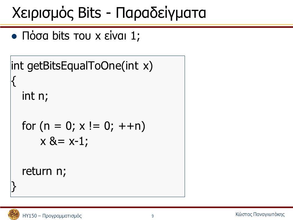 ΗΥ150 – Προγραμματισμός Κώστας Παναγιωτάκης 9 Χειρισμός Bits - Παραδείγματα Πόσα bits του x είναι 1; int getBitsEqualToOne(int x) { int n; for (n = 0;