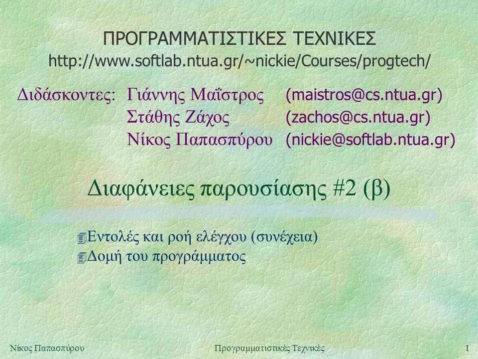 ΠΡΟΓΡΑΜΜΑΤΙΣΤΙΚΕΣ ΤΕΧΝΙΚΕΣ Διδάσκοντες:Γιάννης Μαΐστρος (maistros@cs.ntua.gr) Στάθης Ζάχος (zachos@cs.ntua.gr) Νίκος Παπασπύρου (nickie@softlab.ntua.gr) http://www.softlab.ntua.gr/~nickie/Courses/progtech/ 1Νίκος ΠαπασπύρουΠρογραμματιστικές Τεχνικές Διαφάνειες παρουσίασης #2 (β) 4 Εντολές και ροή ελέγχου (συνέχεια) 4 Δομή του προγράμματος