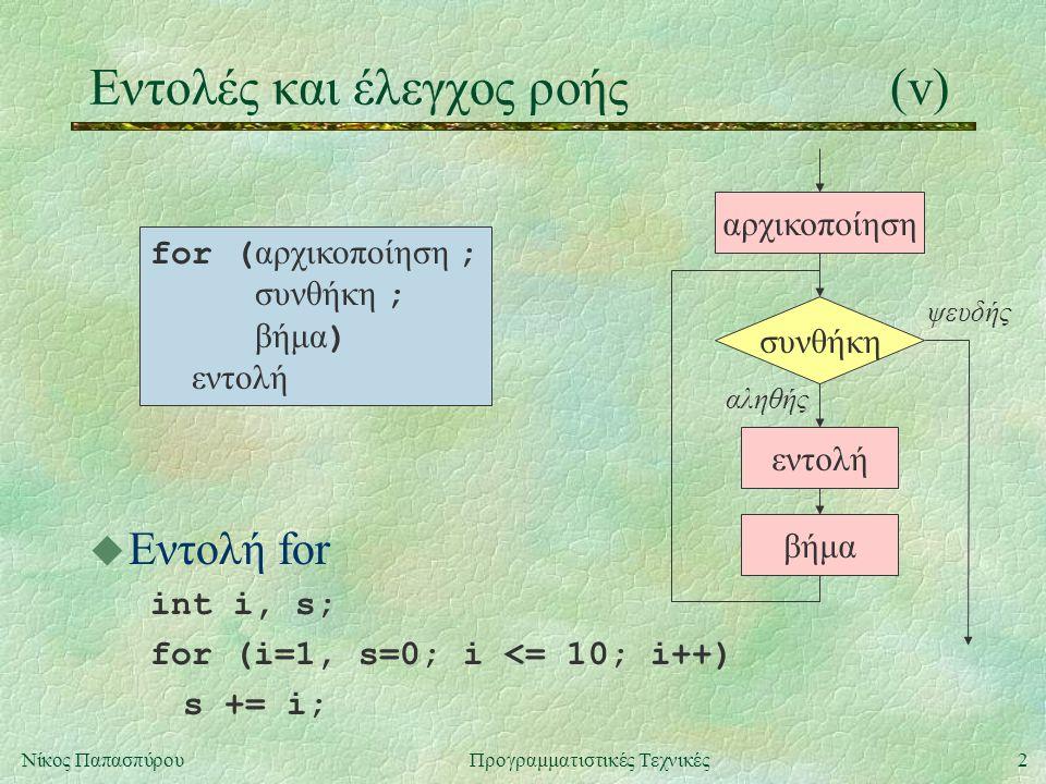 2Νίκος ΠαπασπύρουΠρογραμματιστικές Τεχνικές Eντολές και έλεγχος ροής(v) u Εντολή for int i, s; for (i=1, s=0; i <= 10; i++) s += i; for ( αρχικοποίηση ; συνθήκη ; βήμα ) εντολή συνθήκη εντολή αληθής ψευδής βήμα αρχικοποίηση