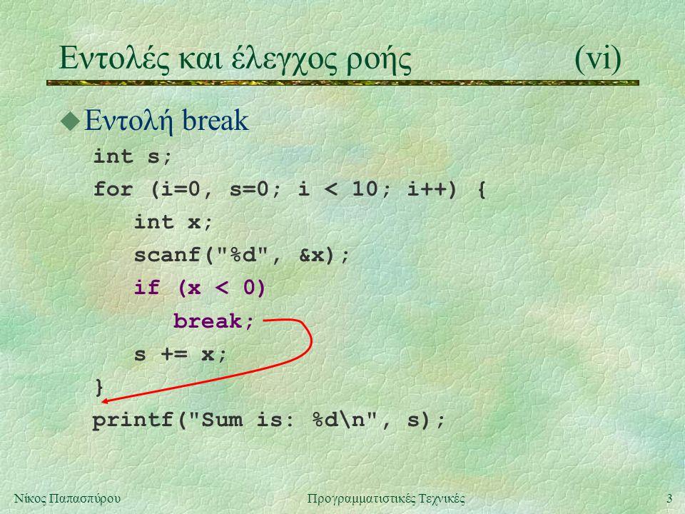 3Νίκος ΠαπασπύρουΠρογραμματιστικές Τεχνικές u Εντολή break int s; for (i=0, s=0; i < 10; i++) { int x; scanf( %d , &x); s += x; } printf( Sum is: %d\n , s); Eντολές και έλεγχος ροής(vi) if (x < 0) break;