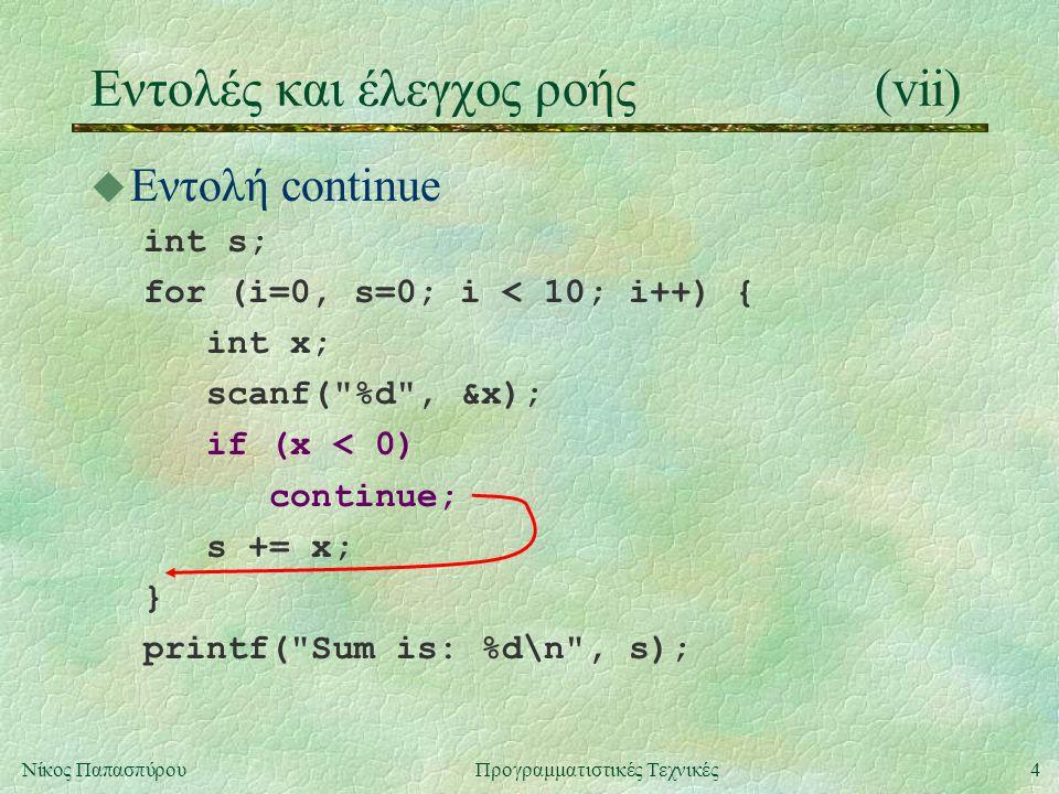 4Νίκος ΠαπασπύρουΠρογραμματιστικές Τεχνικές Eντολές και έλεγχος ροής(vii) u Εντολή continue int s; for (i=0, s=0; i < 10; i++) { int x; scanf( %d , &x); s += x; } printf( Sum is: %d\n , s); if (x < 0) continue;