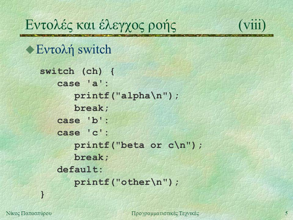 5Νίκος ΠαπασπύρουΠρογραμματιστικές Τεχνικές Eντολές και έλεγχος ροής(viii) u Εντολή switch switch (ch) { case a : printf( alpha\n ); break; case b : case c : printf( beta or c\n ); break; default: printf( other\n ); }