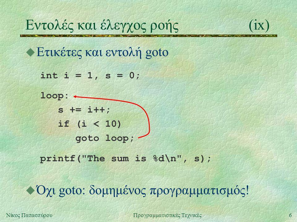 6Νίκος ΠαπασπύρουΠρογραμματιστικές Τεχνικές Eντολές και έλεγχος ροής(ix) u Ετικέτες και εντολή goto int i = 1, s = 0; loop: s += i++; if (i < 10) goto loop; printf( The sum is %d\n , s); u Όχι goto: δομημένος προγραμματισμός!