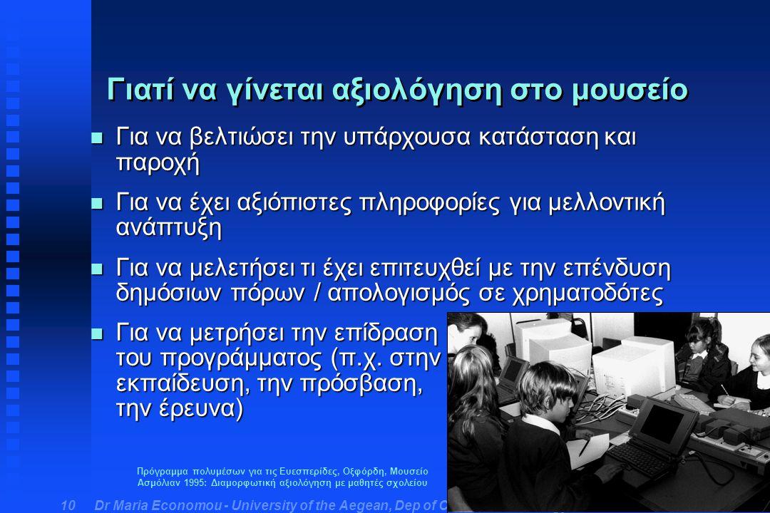 Dr Maria Economou - University of the Aegean, Dep of Cultural Technology & Communication 10 Γιατί να γίνεται αξιολόγηση στο μουσείο n Για να βελτιώσει την υπάρχουσα κατάσταση και παροχή n Για να έχει αξιόπιστες πληροφορίες για μελλοντική ανάπτυξη n Για να μελετήσει τι έχει επιτευχθεί με την επένδυση δημόσιων πόρων / απολογισμός σε χρηματοδότες n Για να μετρήσει την επίδραση του προγράμματος (π.χ.