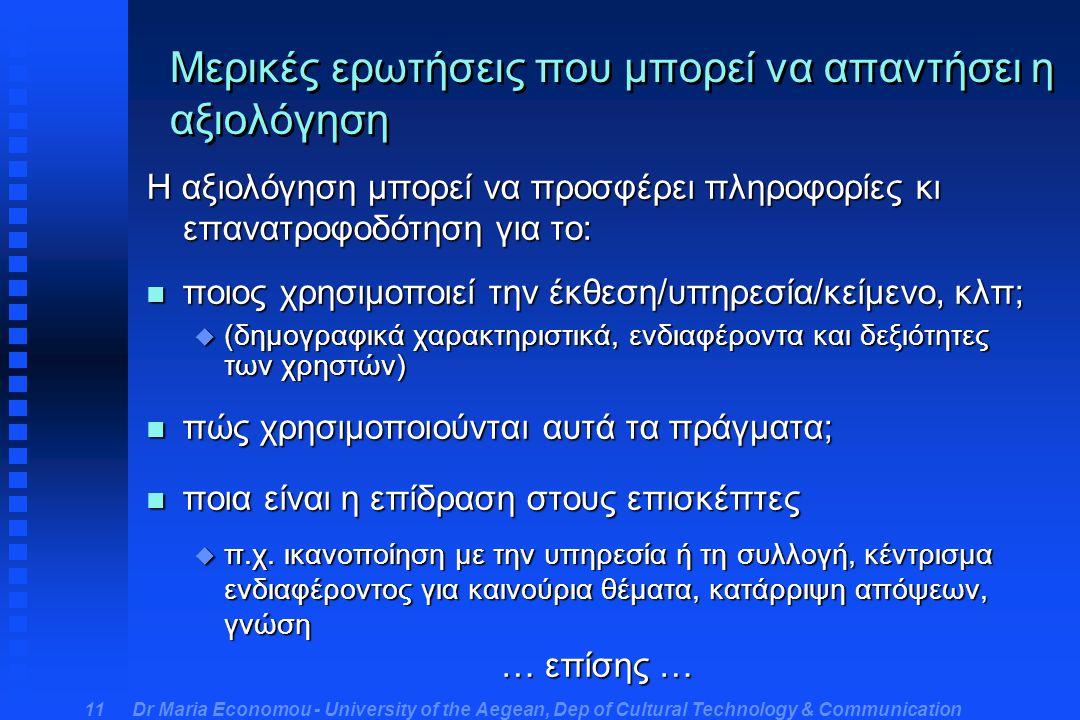 Dr Maria Economou - University of the Aegean, Dep of Cultural Technology & Communication 11 Μερικές ερωτήσεις που μπορεί να απαντήσει η αξιολόγηση Η αξιολόγηση μπορεί να προσφέρει πληροφορίες κι επανατροφοδότηση για το: n ποιος χρησιμοποιεί την έκθεση/υπηρεσία/κείμενο, κλπ; u (δημογραφικά χαρακτηριστικά, ενδιαφέροντα και δεξιότητες των χρηστών) n πώς χρησιμοποιούνται αυτά τα πράγματα; n ποια είναι η επίδραση στους επισκέπτες u π.χ.