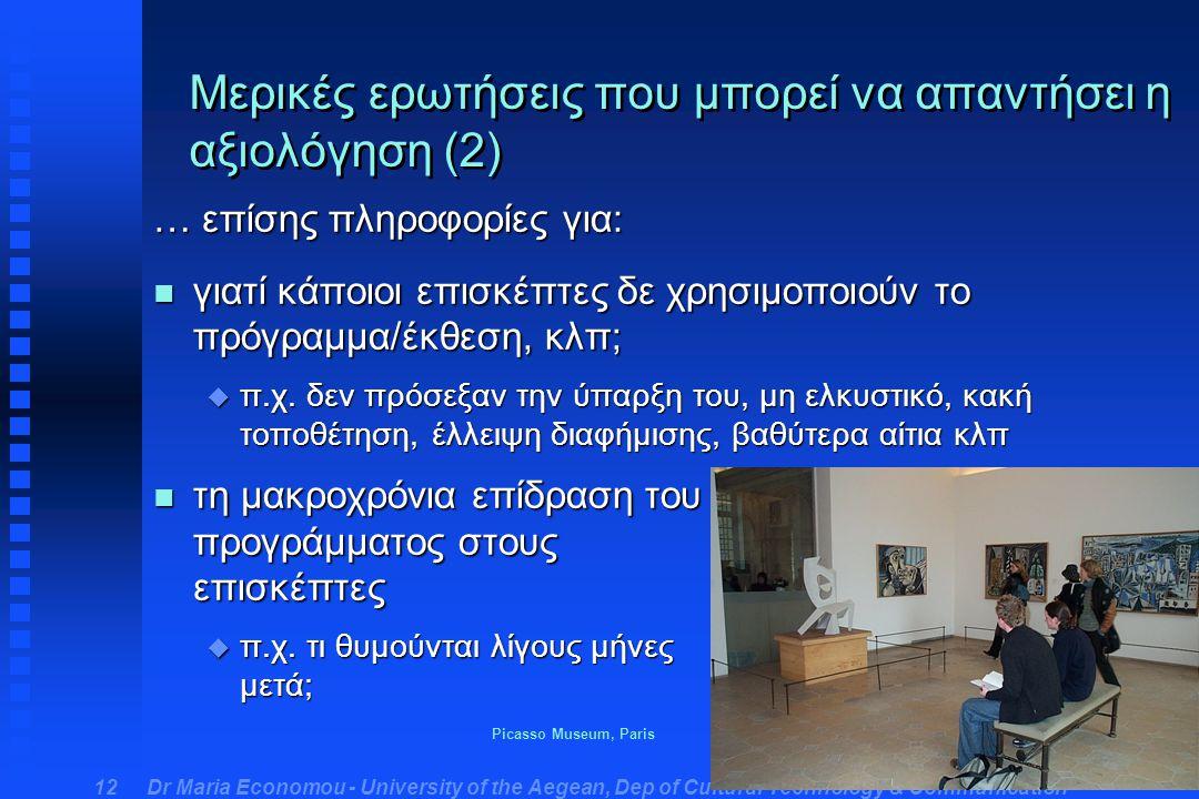 Dr Maria Economou - University of the Aegean, Dep of Cultural Technology & Communication 12 Μερικές ερωτήσεις που μπορεί να απαντήσει η αξιολόγηση (2) … επίσης πληροφορίες για: n γιατί κάποιοι επισκέπτες δε χρησιμοποιούν το πρόγραμμα/έκθεση, κλπ; u π.χ.