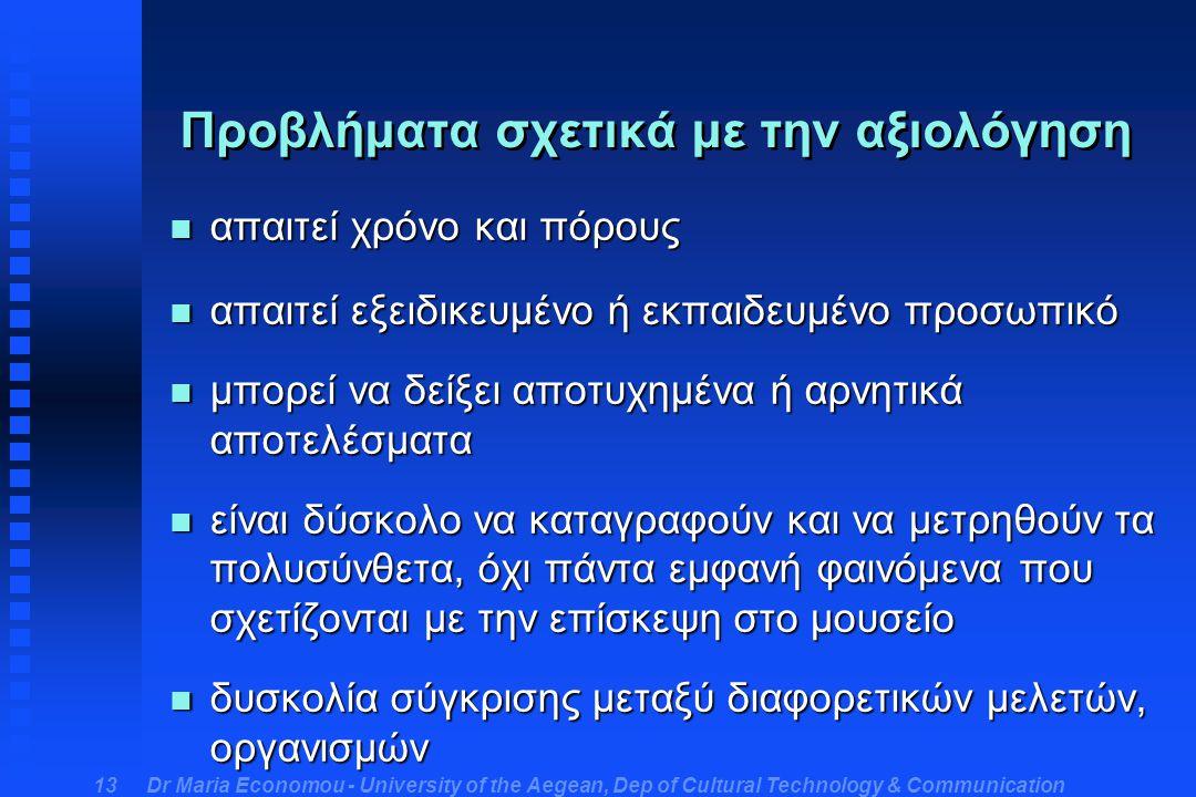 Dr Maria Economou - University of the Aegean, Dep of Cultural Technology & Communication 13 Προβλήματα σχετικά με την αξιολόγηση n απαιτεί χρόνο και πόρους n απαιτεί εξειδικευμένο ή εκπαιδευμένο προσωπικό n μπορεί να δείξει αποτυχημένα ή αρνητικά αποτελέσματα n είναι δύσκολο να καταγραφούν και να μετρηθούν τα πολυσύνθετα, όχι πάντα εμφανή φαινόμενα που σχετίζονται με την επίσκεψη στο μουσείο n δυσκολία σύγκρισης μεταξύ διαφορετικών μελετών, οργανισμών