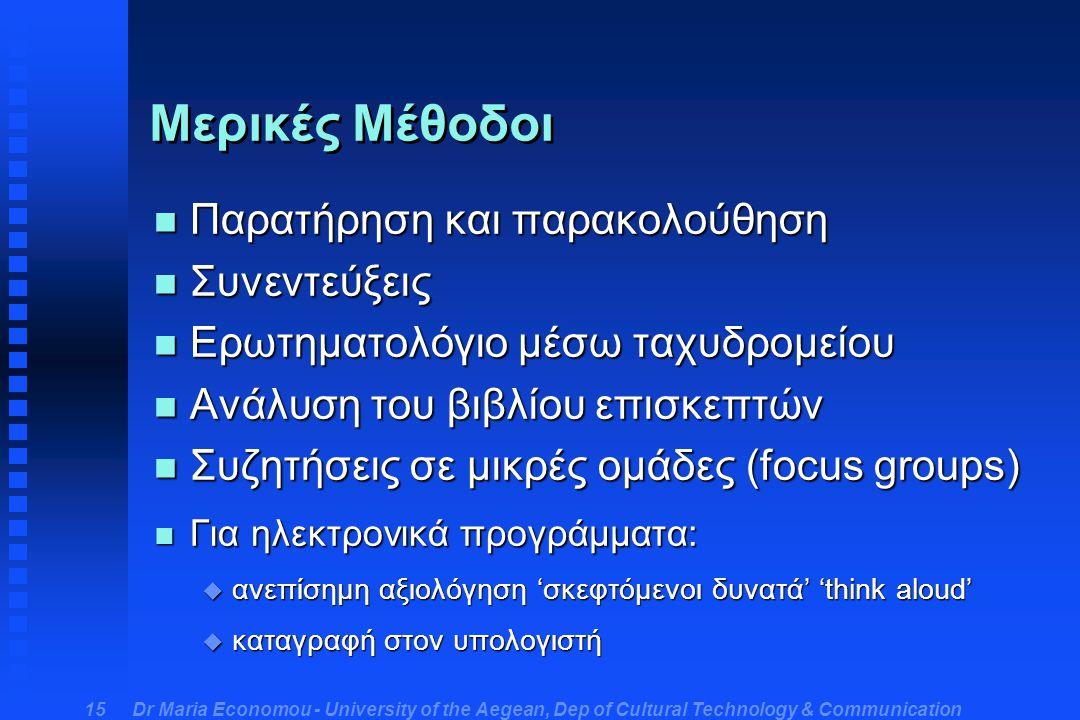 Dr Maria Economou - University of the Aegean, Dep of Cultural Technology & Communication 15 Μερικές Μέθοδοι n Παρατήρηση και παρακολούθηση n Συνεντεύξεις n Ερωτηματολόγιο μέσω ταχυδρομείου n Ανάλυση του βιβλίου επισκεπτών n Συζητήσεις σε μικρές ομάδες (focus groups) n Για ηλεκτρονικά προγράμματα: u ανεπίσημη αξιολόγηση 'σκεφτόμενοι δυνατά' 'think aloud' u καταγραφή στον υπολογιστή