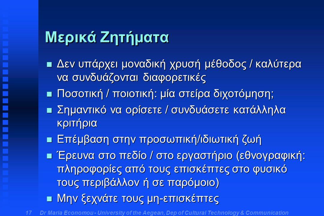 Dr Maria Economou - University of the Aegean, Dep of Cultural Technology & Communication 17 Μερικά Ζητήματα n Δεν υπάρχει μοναδική χρυσή μέθοδος / καλύτερα να συνδυάζονται διαφορετικές n Ποσοτική / ποιοτική: μία στείρα διχοτόμηση; n Σημαντικό να ορίσετε / συνδυάσετε κατάλληλα κριτήρια n Επέμβαση στην προσωπική/ιδιωτική ζωή n Έρευνα στο πεδίο / στο εργαστήριο (εθνογραφική: πληροφορίες από τους επισκέπτες στο φυσικό τους περιβάλλον ή σε παρόμοιο) n Μην ξεχνάτε τους μη-επισκέπτες