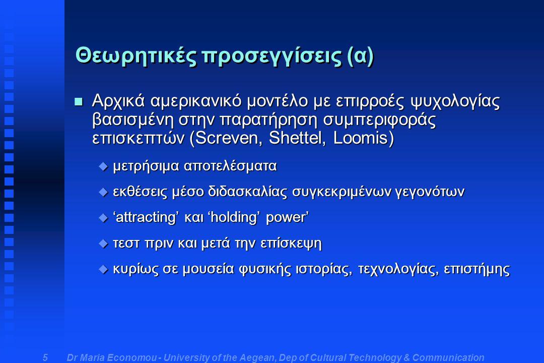 Dr Maria Economou - University of the Aegean, Dep of Cultural Technology & Communication 5 Θεωρητικές προσεγγίσεις (α) n Αρχικά αμερικανικό μοντέλο με επιρροές ψυχολογίας βασισμένη στην παρατήρηση συμπεριφοράς επισκεπτών (Screven, Shettel, Loomis) u μετρήσιμα αποτελέσματα u εκθέσεις μέσο διδασκαλίας συγκεκριμένων γεγονότων u 'attracting' και 'holding' power' u τεστ πριν και μετά την επίσκεψη u κυρίως σε μουσεία φυσικής ιστορίας, τεχνολογίας, επιστήμης