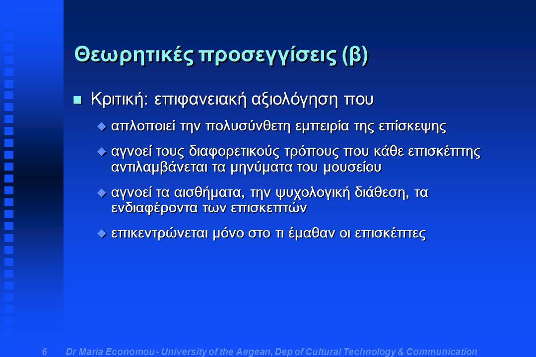 Dr Maria Economou - University of the Aegean, Dep of Cultural Technology & Communication 6 Θεωρητικές προσεγγίσεις (β) n Κριτική: επιφανειακή αξιολόγηση που u απλοποιεί την πολυσύνθετη εμπειρία της επίσκεψης u αγνοεί τους διαφορετικούς τρόπους που κάθε επισκέπτης αντιλαμβάνεται τα μηνύματα του μουσείου u αγνοεί τα αισθήματα, την ψυχολογική διάθεση, τα ενδιαφέροντα των επισκεπτών u επικεντρώνεται μόνο στο τι έμαθαν οι επισκέπτες