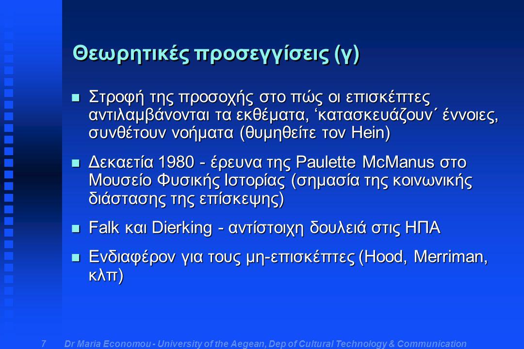 Dr Maria Economou - University of the Aegean, Dep of Cultural Technology & Communication 7 Θεωρητικές προσεγγίσεις (γ) n Στροφή της προσοχής στο πώς οι επισκέπτες αντιλαμβάνονται τα εκθέματα, 'κατασκευάζουν΄ έννοιες, συνθέτουν νοήματα (θυμηθείτε τον Hein) n Δεκαετία 1980 - έρευνα της Paulette McManus στο Μουσείο Φυσικής Ιστορίας (σημασία της κοινωνικής διάστασης της επίσκεψης) n Falk και Dierking - αντίστοιχη δουλειά στις ΗΠΑ n Ενδιαφέρον για τους μη-επισκέπτες (Ηοοd, Merriman, κλπ)