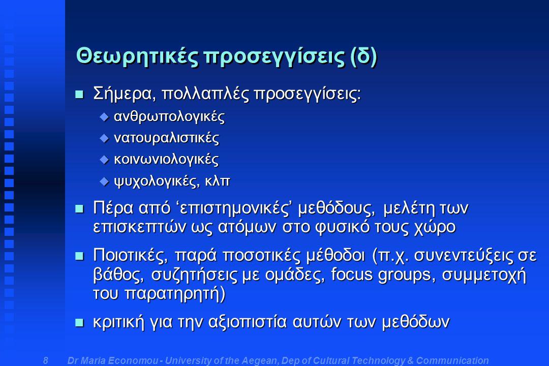 Dr Maria Economou - University of the Aegean, Dep of Cultural Technology & Communication 8 Θεωρητικές προσεγγίσεις (δ) n Σήμερα, πολλαπλές προσεγγίσεις: u ανθρωπολογικές u νατουραλιστικές u κοινωνιολογικές u ψυχολογικές, κλπ n Πέρα από 'επιστημονικές' μεθόδους, μελέτη των επισκεπτών ως ατόμων στο φυσικό τους χώρο n Ποιοτικές, παρά ποσοτικές μέθοδοι (π.χ.
