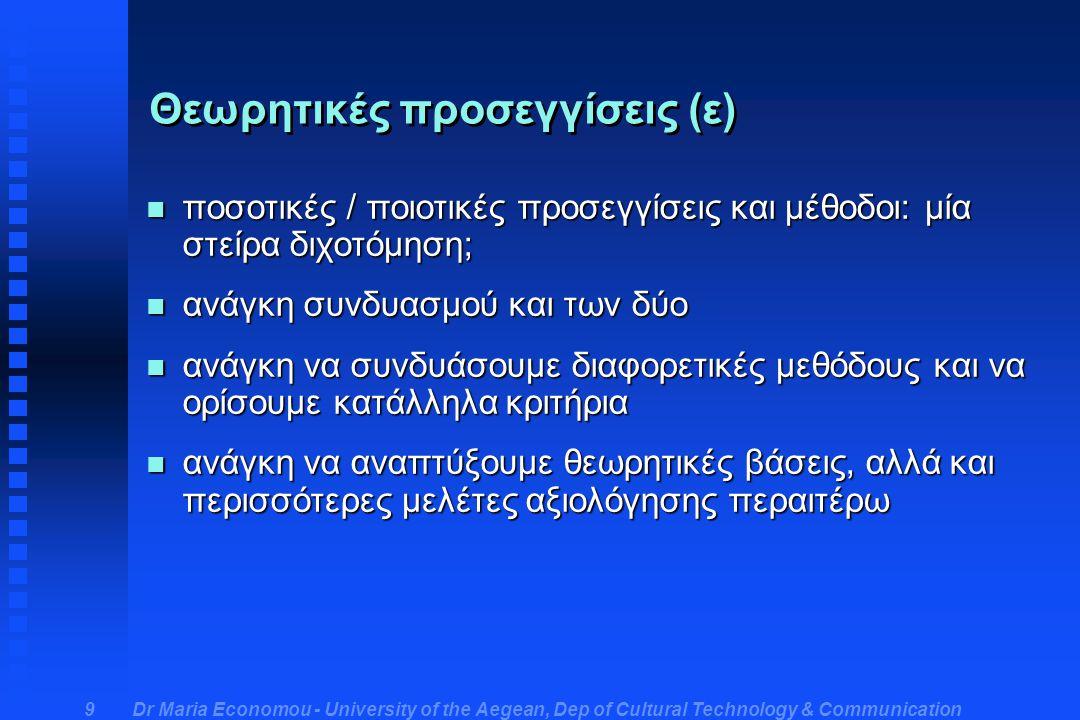 Dr Maria Economou - University of the Aegean, Dep of Cultural Technology & Communication 9 Θεωρητικές προσεγγίσεις (ε) n ποσοτικές / ποιοτικές προσεγγίσεις και μέθοδοι: μία στείρα διχοτόμηση; n ανάγκη συνδυασμού και των δύο n ανάγκη να συνδυάσουμε διαφορετικές μεθόδους και να ορίσουμε κατάλληλα κριτήρια n ανάγκη να αναπτύξουμε θεωρητικές βάσεις, αλλά και περισσότερες μελέτες αξιολόγησης περαιτέρω