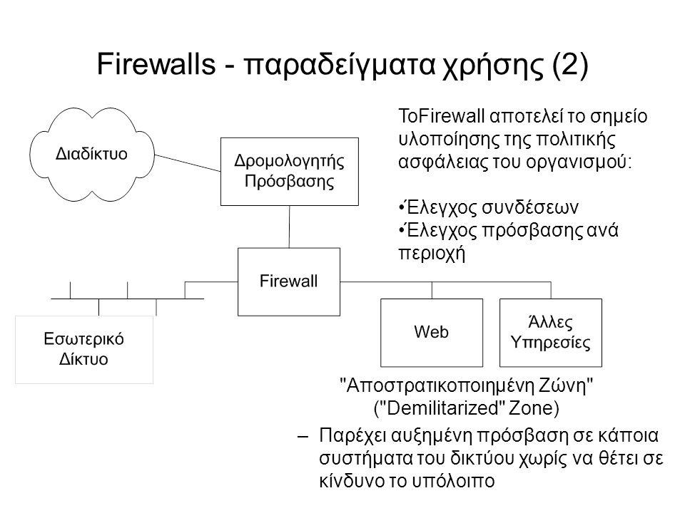 Firewalls - παραδείγματα χρήσης (2) Αποστρατικοποιημένη Ζώνη ( Demilitarized Zone) –Παρέχει αυξημένη πρόσβαση σε κάποια συστήματα του δικτύου χωρίς να θέτει σε κίνδυνο το υπόλοιπο ΤοFirewall αποτελεί το σημείο υλοποίησης της πολιτικής ασφάλειας του οργανισμού: Έλεγχος συνδέσεων Έλεγχος πρόσβασης ανά περιοχή