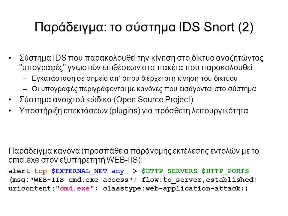 Παράδειγμα: το σύστημα IDS Snort (2) Σύστημα IDS που παρακολουθεί την κίνηση στο δίκτυο αναζητώντας υπογραφές γνωστών επιθέσεων στα πακέτα που παρακολουθεί.