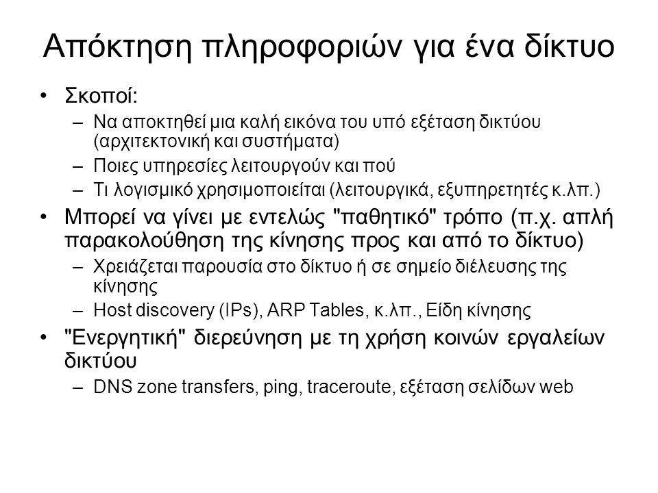 Απόκτηση πληροφοριών για ένα δίκτυο (2) Χρήση ειδικών εργαλείων –IP scanners –Nmap για εξεύρεση υπηρεσιών (λιγότερο ή περισσότερο επιθετική διερεύνηση) Finger printing: ανακάλυψη του λειτουργικού συστήματος Port Scanning: ανακάλυψη των υπηρεσιών (ports) –Εργαλεία διερεύνησης λογισμικού υπηρεσιών και αδυναμιών Αντιμετώπιση – Προστασία –Ανακάλυψη με Συστήματα Ανίχνευσης Επιθέσεων (Intrusion Detection Systems – IDS's) –Παραπλάνηση με Honeypots –Λύση σε κάποιο βαθμό το IPv6 Απαγορευτικά μεγάλο πλήθος πιθανών IPs για εξέταση Μπορεί να ξεπεραστεί αν εφαρμοστούν κακές διαχειριστικές τεχνικές