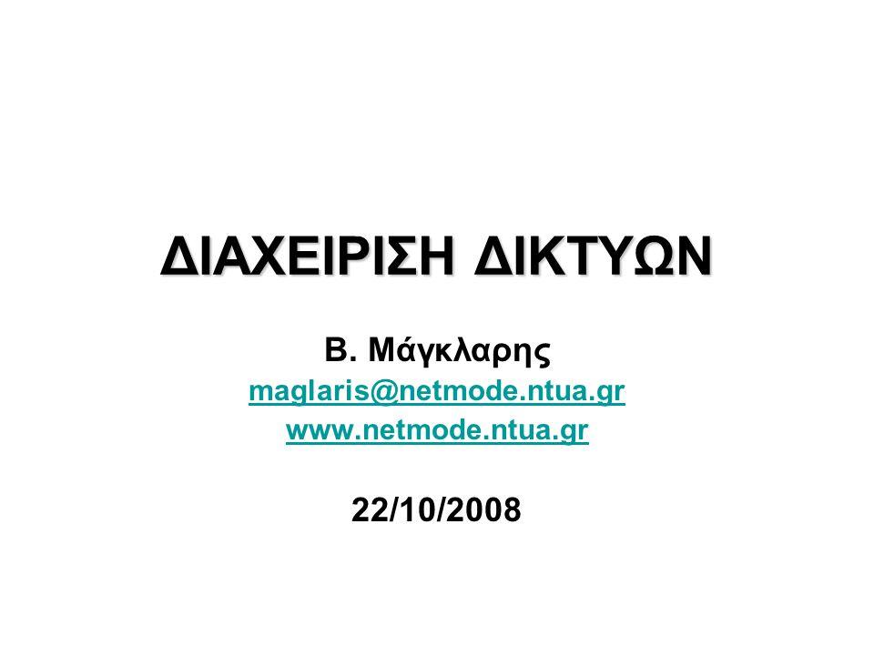 ΔΙΑΧΕΙΡΙΣΗ ΔΙΚΤΥΩΝ Β. Μάγκλαρης maglaris@netmode.ntua.gr www.netmode.ntua.gr 22/10/2008