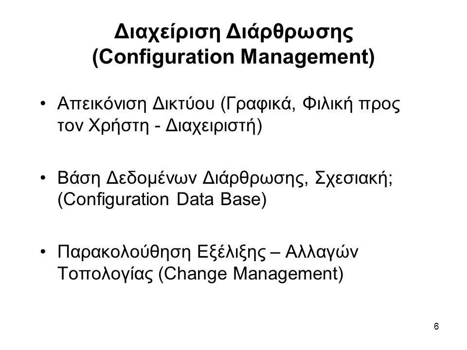 6 Διαχείριση Διάρθρωσης (Configuration Management) Απεικόνιση Δικτύου (Γραφικά, Φιλική προς τον Χρήστη - Διαχειριστή) Βάση Δεδομένων Διάρθρωσης, Σχεσιακή; (Configuration Data Base) Παρακολούθηση Εξέλιξης – Αλλαγών Τοπολογίας (Change Management)