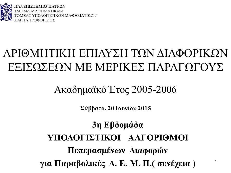 1 ΑΡΙΘΜΗΤΙΚΗ ΕΠΙΛΥΣΗ ΤΩΝ ΔΙΑΦΟΡΙΚΩΝ ΕΞΙΣΩΣΕΩΝ ΜΕ ΜΕΡΙΚΕΣ ΠΑΡΑΓΩΓΟΥΣ Ακαδημαϊκό Έτος 2005-2006 Σάββατο, 20 Ιουνίου 2015 3η Εβδομάδα ΥΠΟΛΟΓΙΣΤΙΚΟΙ ΑΛΓΟΡΙΘΜΟΙ Πεπερασμένων Διαφορών για Παραβολικές Δ.
