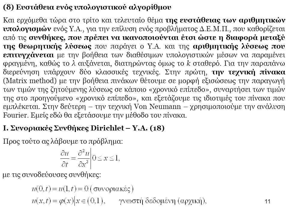 11 (δ) Ευστάθεια ενός υπολογιστικού αλγορίθμου Και ερχόμεθα τώρα στο τρίτο και τελευταίο θέμα της ευστάθειας των αριθμητικών υπολογισμών ενός Υ.Α., για την επίλυση ενός προβλήματος Δ.Ε.Μ.Π., που καθορίζεται από τις συνθήκες, που πρέπει να ικανοποιούνται έτσι ώστε η διαφορά μεταξύ της θεωρητικής λύσεως που παράγει ο Υ.Α.