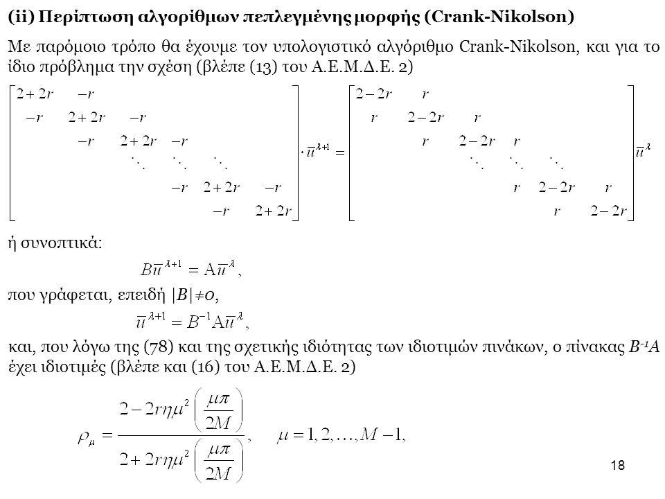 18 (ii) Περίπτωση αλγορίθμων πεπλεγμένης μορφής (Crank-Nikolson) Με παρόμοιο τρόπο θα έχουμε τον υπολογιστικό αλγόριθμο Crank-Nikolson, και για το ίδιο πρόβλημα την σχέση (βλέπε (13) του Α.Ε.Μ.Δ.Ε.