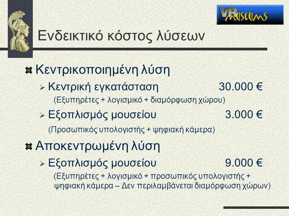 Ενδεικτικό κόστος λύσεων Κεντρικοποιημένη λύση  Κεντρική εγκατάσταση30.000 € (Εξυπηρέτες + λογισμικό + διαμόρφωση χώρου)  Εξοπλισμός μουσείου 3.000 € (Προσωπικός υπολογιστής + ψηφιακή κάμερα) Αποκεντρωμένη λύση  Εξοπλισμός μουσείου9.000 € (Εξυπηρέτες + λογισμικό + προσωπικός υπολογιστής + ψηφιακή κάμερα – Δεν περιλαμβάνεται διαμόρφωση χώρων)